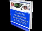 Увидеть фото Рекламные и PR-услуги Книга Секреты продвижения вашего бизнеса в FACEBOOK 43834038 в Москве